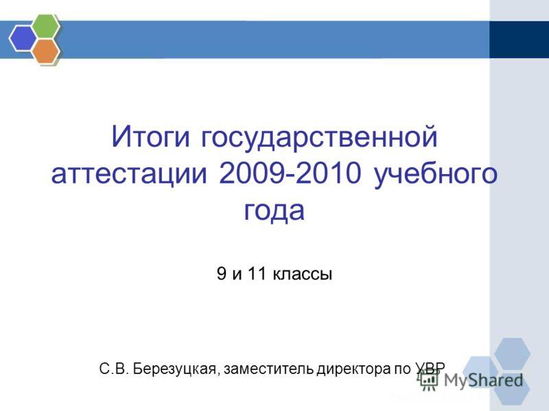 Итоги государственной аттестации 2009-2010 учебного года 9 и 11 классы С.В. Березуцкая, заместитель директора по УВР