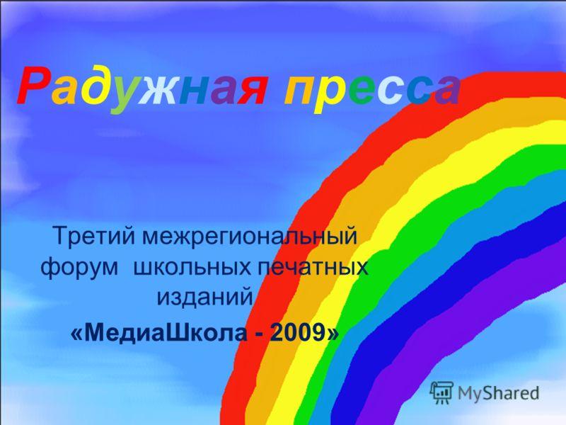 Радужная пресса Третий межрегиональный форум школьных печатных изданий «МедиаШкола - 2009»