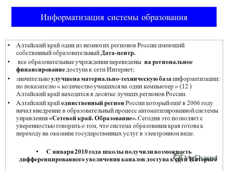Информатизация системы образования Алтайский край один из немногих регионов России имеющий собственный образовательный Дата-центр. все образовательные учреждения переведены на региональное финансирование доступа к сети Интернет; значительно улучшена