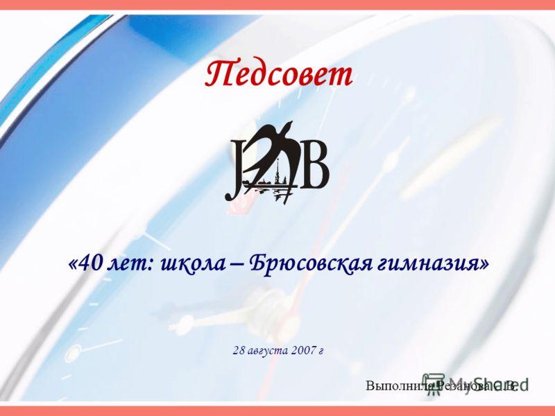 «40 лет: школа – Брюсовская гимназия» 28 августа 2007 г Педсовет Выполнила Резанова С.В.