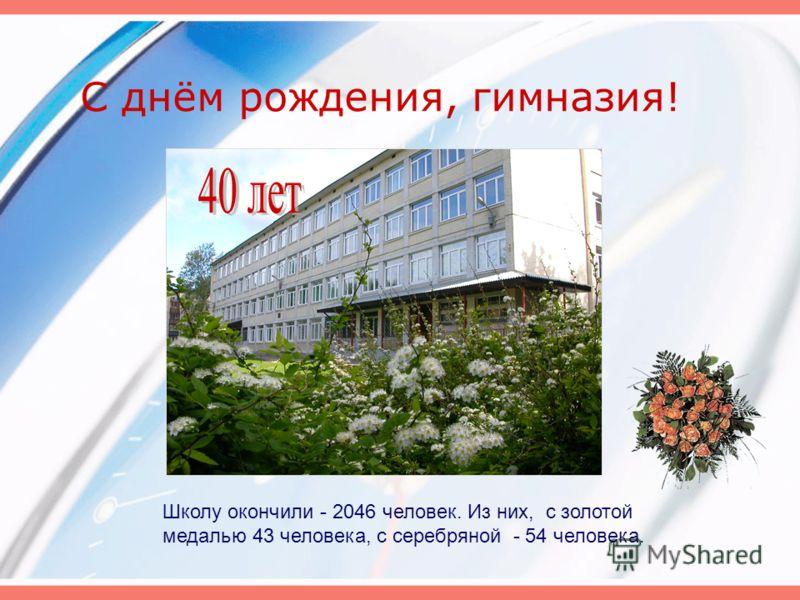 С днём рождения, гимназия! Школу окончили - 2046 человек. Из них, с золотой медалью 43 человека, с серебряной - 54 человека.