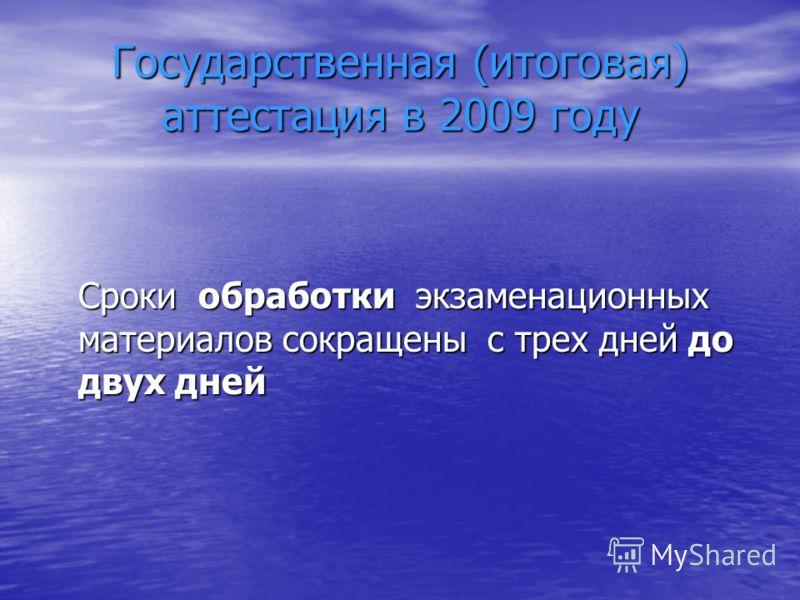Государственная (итоговая) аттестация в 2009 году Сроки обработки экзаменационных материалов сокращены с трех дней до двух дней