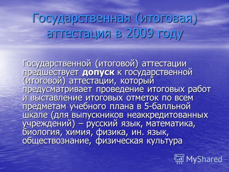 Государственная (итоговая) аттестация в 2009 году Государственной (итоговой) аттестации предшествует допуск к государственной (итоговой) аттестации, который предусматривает проведение итоговых работ и выставление итоговых отметок по всем предметам уч