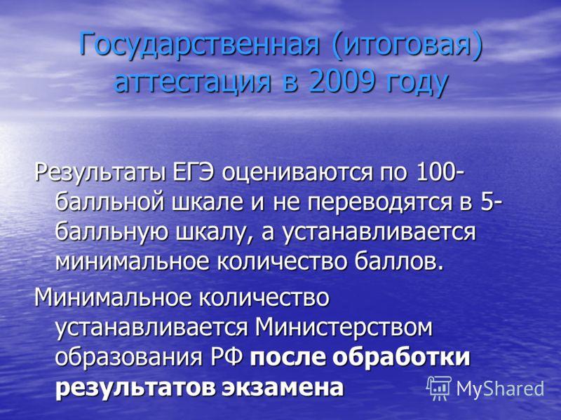 Государственная (итоговая) аттестация в 2009 году Результаты ЕГЭ оцениваются по 100- балльной шкале и не переводятся в 5- балльную шкалу, а устанавливается минимальное количество баллов. Минимальное количество устанавливается Министерством образовани