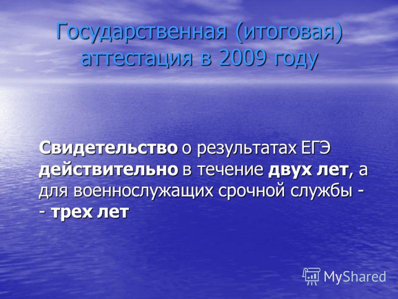 Государственная (итоговая) аттестация в 2009 году Свидетельство о результатах ЕГЭ действительно в течение двух лет, а для военнослужащих срочной службы - - трех лет