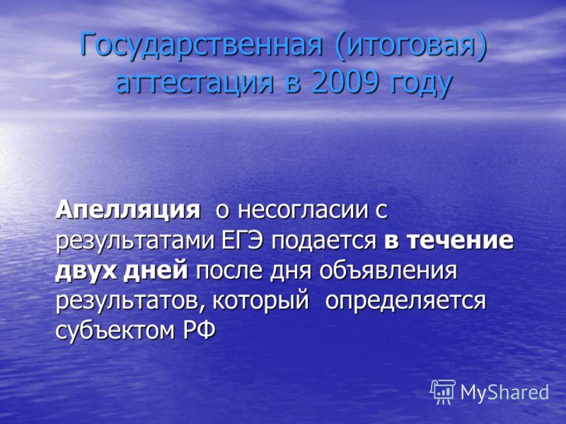 Государственная (итоговая) аттестация в 2009 году Апелляция о несогласии с результатами ЕГЭ подается в течение двух дней после дня объявления результатов, который определяется субъектом РФ