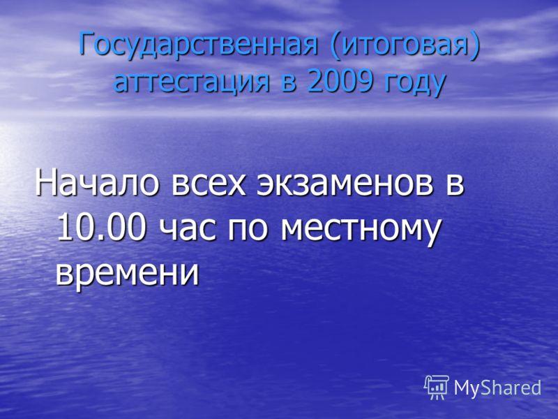 Государственная (итоговая) аттестация в 2009 году Начало всех экзаменов в 10.00 час по местному времени