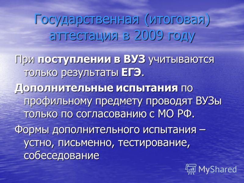 Государственная (итоговая) аттестация в 2009 году При поступлении в ВУЗ учитываются только результаты ЕГЭ. Дополнительные испытания по профильному предмету проводят ВУЗы только по согласованию с МО РФ. Формы дополнительного испытания – устно, письмен