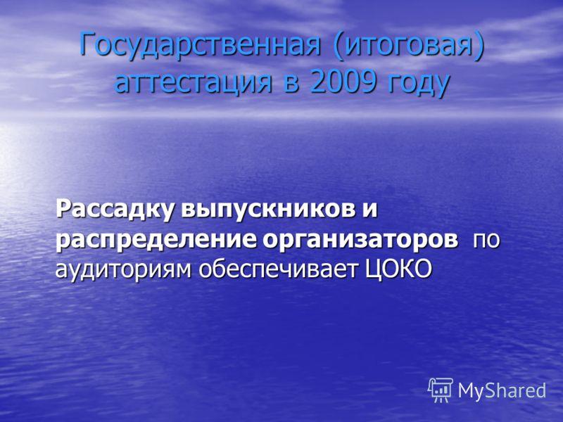 Государственная (итоговая) аттестация в 2009 году Рассадку выпускников и распределение организаторов по аудиториям обеспечивает ЦОКО