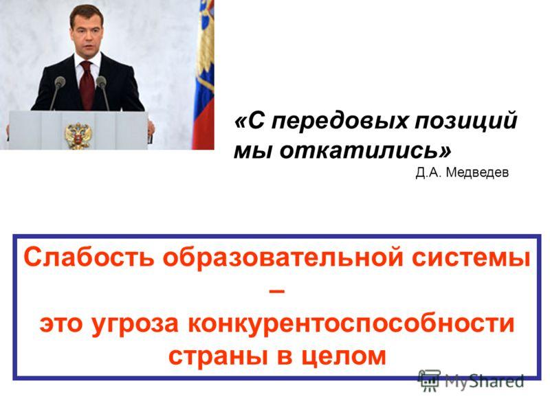 «С передовых позиций мы откатились» Д.А. Медведев Слабость образовательной системы – это угроза конкурентоспособности страны в целом