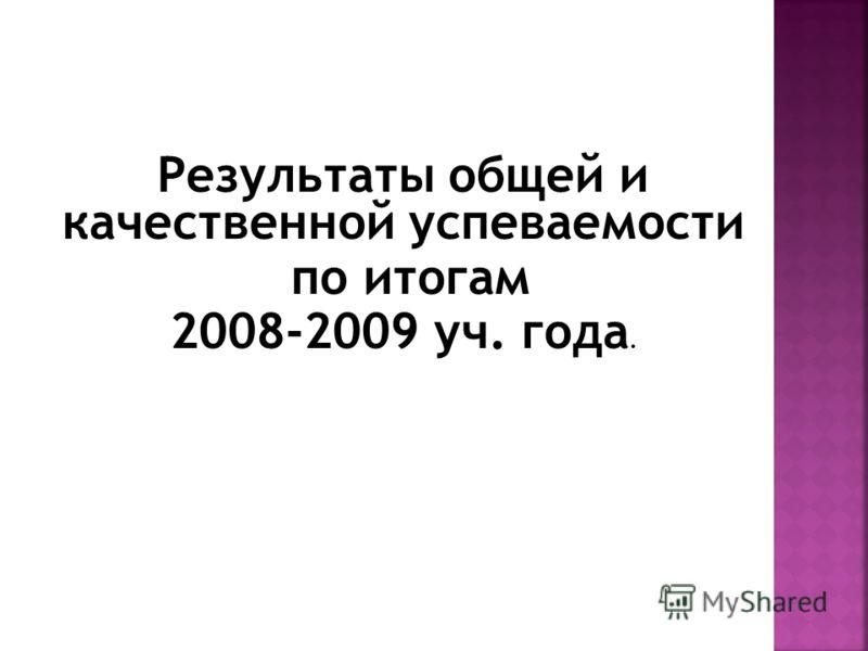 Результаты общей и качественной успеваемости по итогам 2008-2009 уч. года.