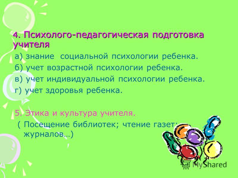 4. Психолого-педагогическая подготовка учителя а) знание социальной психологии ребенка. б) учет возрастной психологии ребенка. в) учет индивидуальной психологии ребенка. г) учет здоровья ребенка. 5. Этика и культура учителя. ( Посещение библиотек; чт