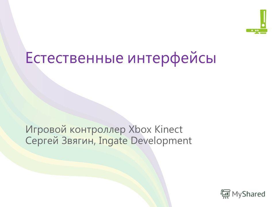 Естественные интерфейсы Игровой контроллер Xbox Kinect Сергей Звягин, Ingate Development