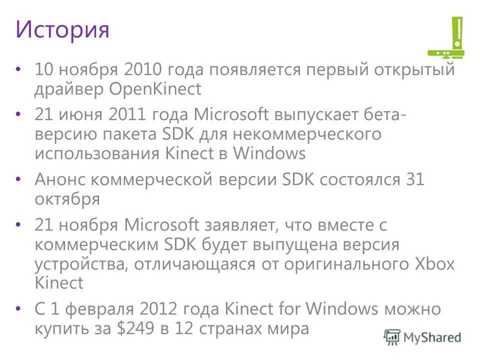История 10 ноября 2010 года появляется первый открытый драйвер OpenKinect 21 июня 2011 года Microsoft выпускает бета- версию пакета SDK для некоммерческого использования Kinect в Windows Анонс коммерческой версии SDK состоялся 31 октября 21 ноября Mi
