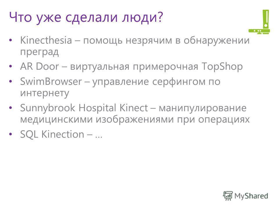 Что уже сделали люди? Kinecthesia – помощь незрячим в обнаружении преград AR Door – виртуальная примерочная TopShop SwimBrowser – управление серфингом по интернету Sunnybrook Hospital Kinect – манипулирование медицинскими изображениями при операциях