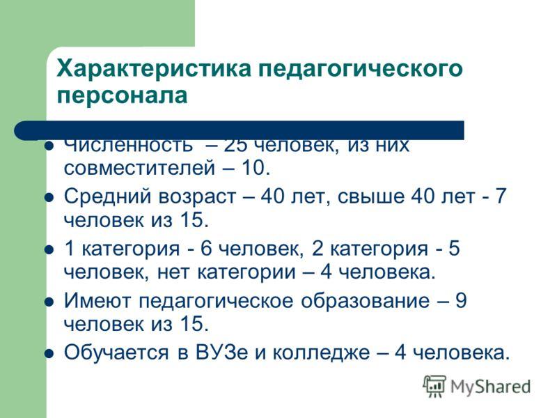 Характеристика педагогического персонала Численность – 25 человек, из них совместителей – 10. Средний возраст – 40 лет, свыше 40 лет - 7 человек из 15. 1 категория - 6 человек, 2 категория - 5 человек, нет категории – 4 человека. Имеют педагогическое