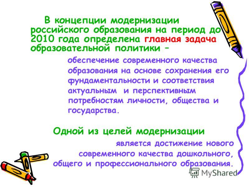 В концепции модернизации российского образования на период до 2010 года определена главная задача образовательной политики – обеспечение современного качества образования на основе сохранения его фундаментальности и соответствия актуальным и перспект