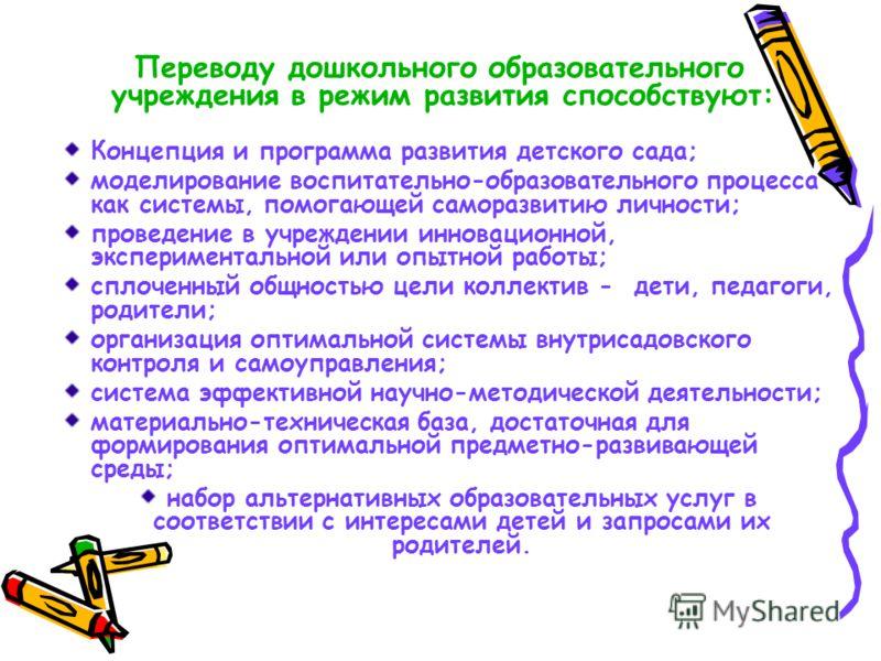 Переводу дошкольного образовательного учреждения в режим развития способствуют: Концепция и программа развития детского сада; моделирование воспитательно-образовательного процесса как системы, помогающей саморазвитию личности; проведение в учреждении