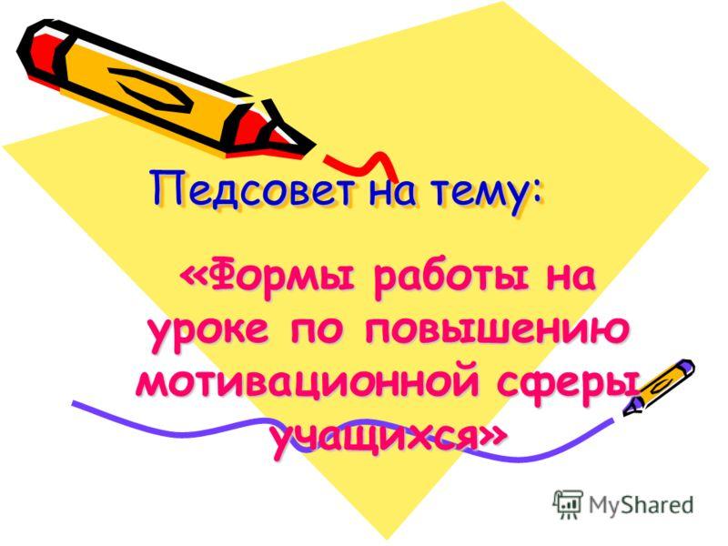 Педсовет на тему: «Формы работы на уроке по повышению мотивационной сферы учащихся»