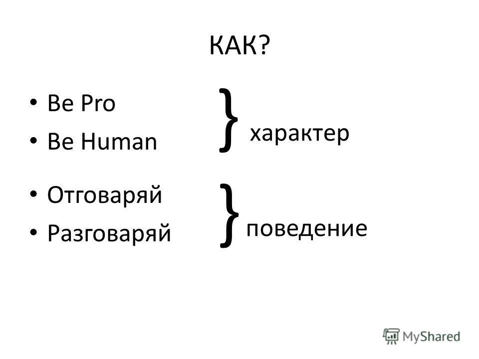 КАК? Be Pro Be Human Отговаряй Разговаряй } характер } поведение