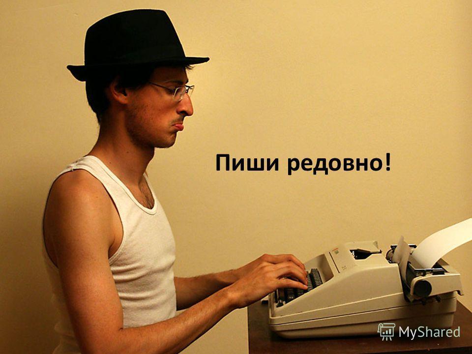 Пиши редовно!