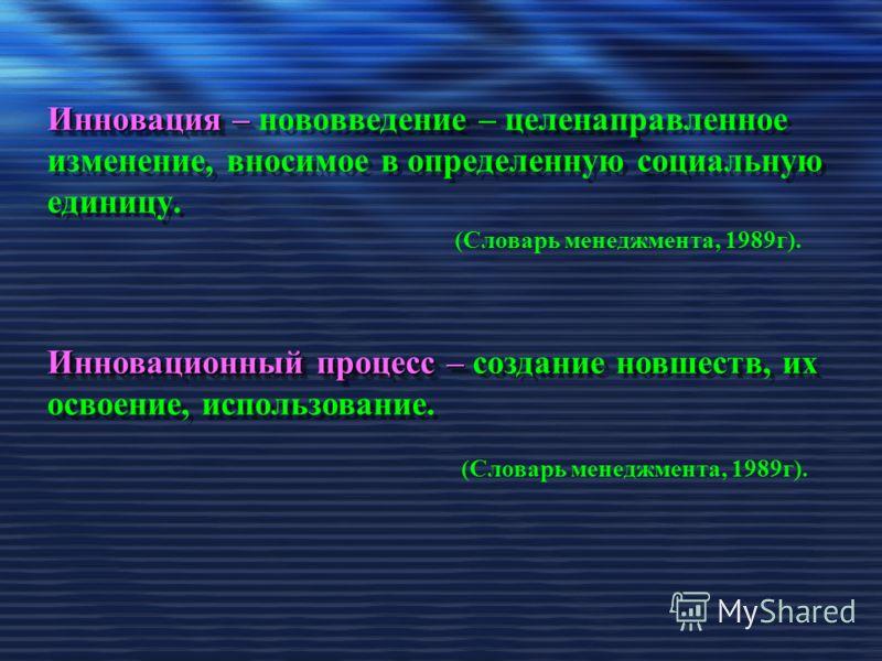 Инновация – Инновация – нововведение – целенаправленное изменение, вносимое в определенную социальную единицу. Инновационный процесс – Инновационный процесс – создание новшеств, их освоение, использование. (Словарь менеджмента, 1989г).