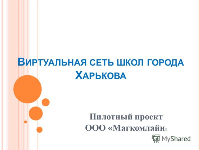 В ИРТУАЛЬНАЯ СЕТЬ ШКОЛ ГОРОДА Х АРЬКОВА Пилотный проект ООО «Магкомлайн »