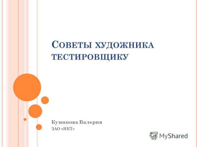С ОВЕТЫ ХУДОЖНИКА ТЕСТИРОВЩИКУ Куминова Валерия ЗАО «НКТ»