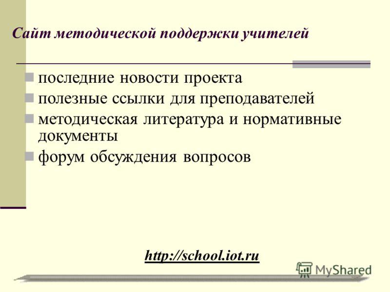 Сайт методической поддержки учителей http://school.iot.ru последние новости проекта полезные ссылки для преподавателей методическая литература и нормативные документы форум обсуждения вопросов