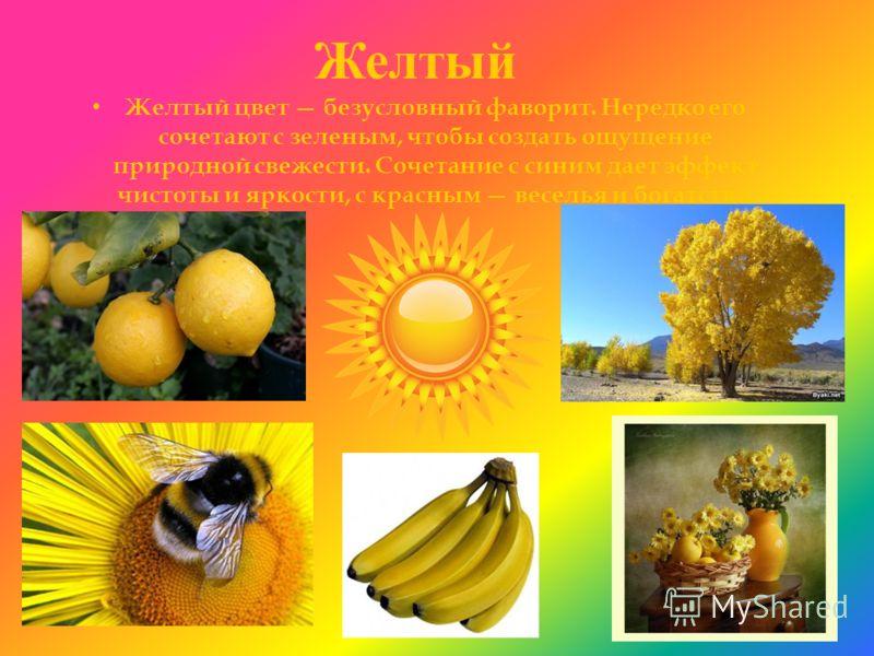 Желтый Желтый цвет безусловный фаворит. Нередко его сочетают с зеленым, чтобы создать ощущение природной свежести. Сочетание с синим дает эффект чистоты и яркости, с красным веселья и богатства.