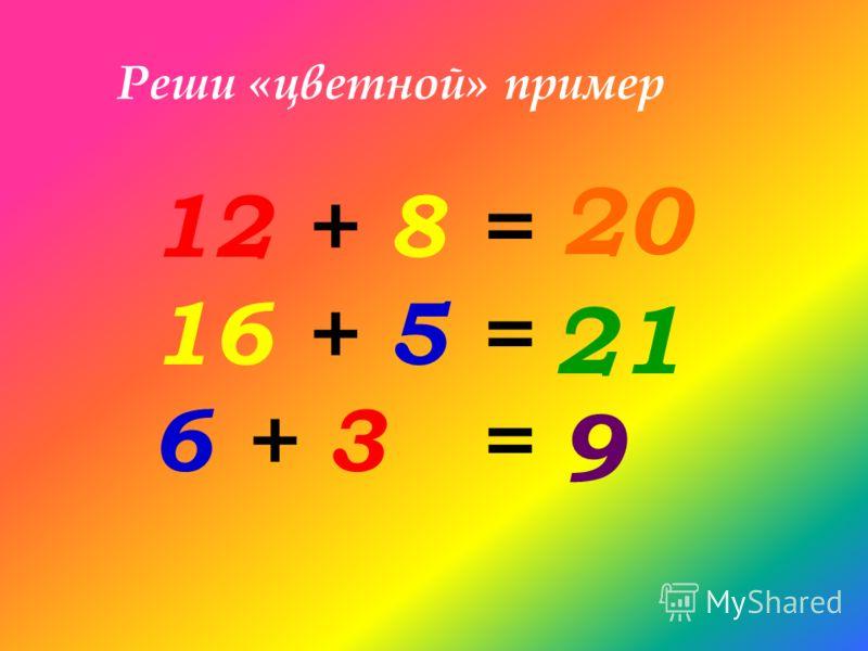 Реши «цветной» пример 12 + 8 = 16 + 5 = 6 + 3 = 20 21 9