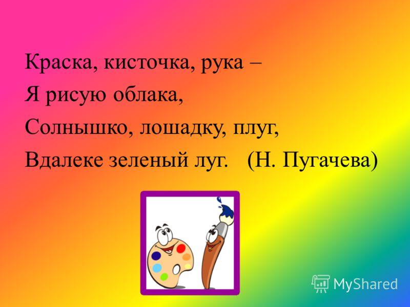 Краска, кисточка, рука – Я рисую облака, Солнышко, лошадку, плуг, Вдалеке зеленый луг. (Н. Пугачева)