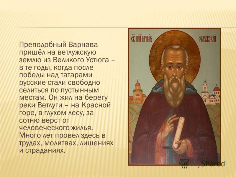 Преподобный Варнава пришёл на ветлужскую землю из Великого Устюга – в те годы, когда после победы над татарами русские стали свободно селиться по пустынным местам. Он жил на берегу реки Ветлуги – на Красной горе, в глухом лесу, за сотню верст от чело