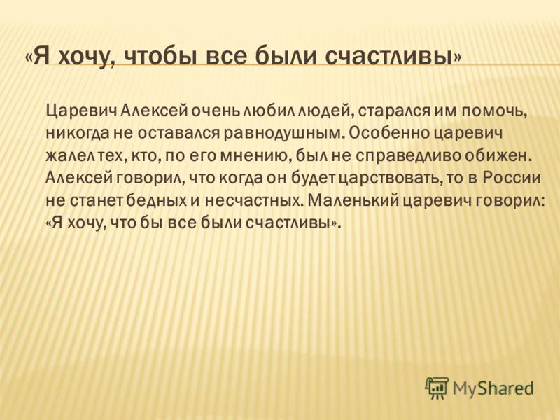 «Я хочу, чтобы все были счастливы» Царевич Алексей очень любил людей, старался им помочь, никогда не оставался равнодушным. Особенно царевич жалел тех, кто, по его мнению, был не справедливо обижен. Алексей говорил, что когда он будет царствовать, то