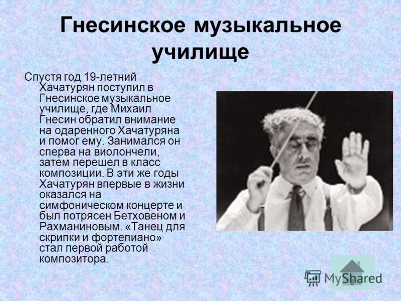 Гнесинское музыкальное училище Спустя год 19-летний Хачатурян поступил в Гнесинское музыкальное училище, где Михаил Гнесин обратил внимание на одаренного Хачатуряна и помог ему. Занимался он сперва на виолончели, затем перешел в класс композиции. В э