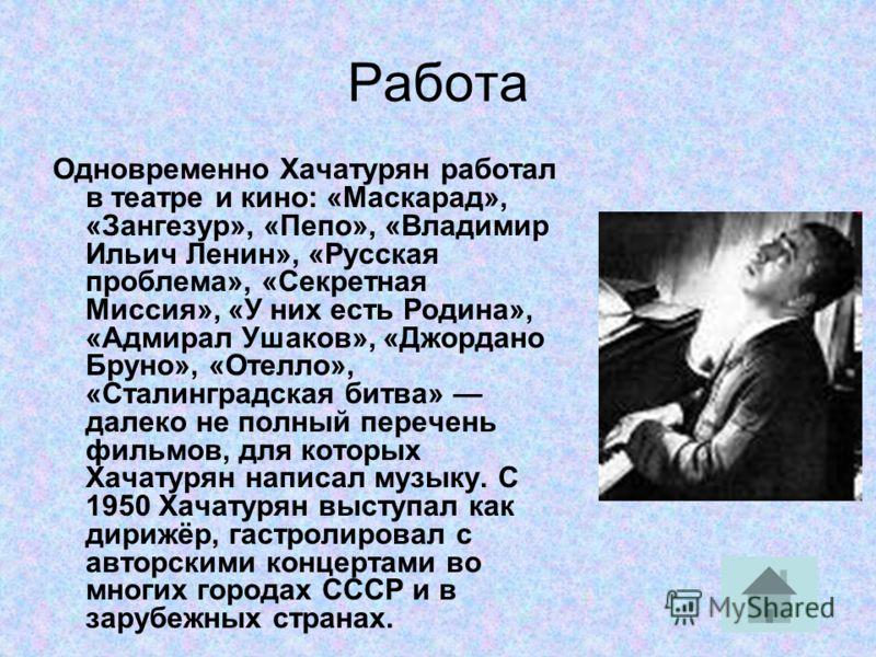 Работа Одновременно Хачатурян работал в театре и кино: «Маскарад», «Зангезур», «Пепо», «Владимир Ильич Ленин», «Русская проблема», «Секретная Миссия», «У них есть Родина», «Адмирал Ушаков», «Джордано Бруно», «Отелло», «Сталинградская битва» далеко не