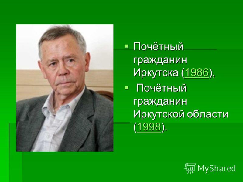 Почётный гражданин Иркутска (1986), Почётный гражданин Иркутска (1986),1986 Почётный гражданин Иркутской области (1998). Почётный гражданин Иркутской области (1998).1998