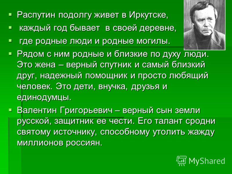 Распутин подолгу живет в Иркутске, Распутин подолгу живет в Иркутске, каждый год бывает в своей деревне, каждый год бывает в своей деревне, где родные люди и родные могилы. где родные люди и родные могилы. Рядом с ним родные и близкие по духу люди. Э