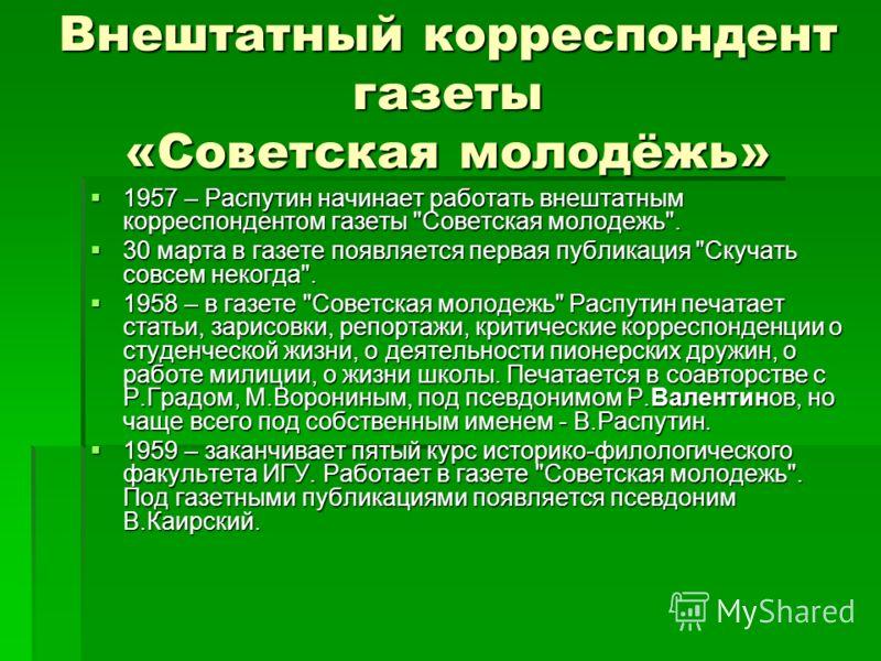Внештатный корреспондент газеты «Советская молодёжь» 1957 – Распутин начинает работать внештатным корреспондентом газеты