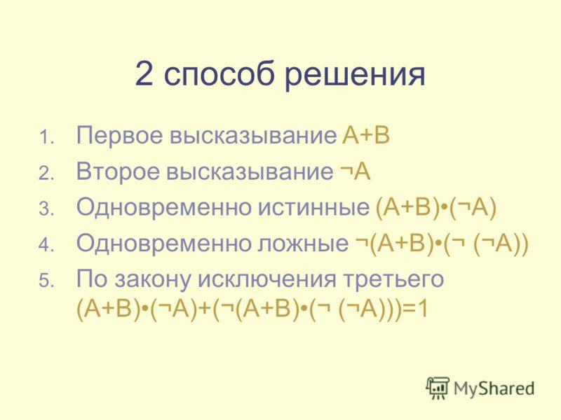 2 способ решения 1. Первое высказывание А+В 2. Второе высказывание ¬А 3. Одновременно истинные (А+В)(¬А) 4. Одновременно ложные ¬(А+В)(¬ (¬А)) 5. По закону исключения третьего (А+В)(¬А)+(¬(А+В)(¬ (¬А)))=1