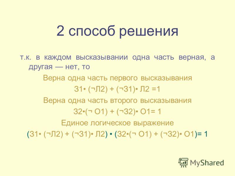 2 способ решения т.к. в каждом высказывании одна часть верная, а другая нет, то Верна одна часть первого высказывания З1 (¬Л2) + (¬З1) Л2 =1 Верна одна часть второго высказывания З2(¬ О1) + (¬З2) О1= 1 Единое логическое выражение (З1 (¬Л2) + (¬З1) Л2