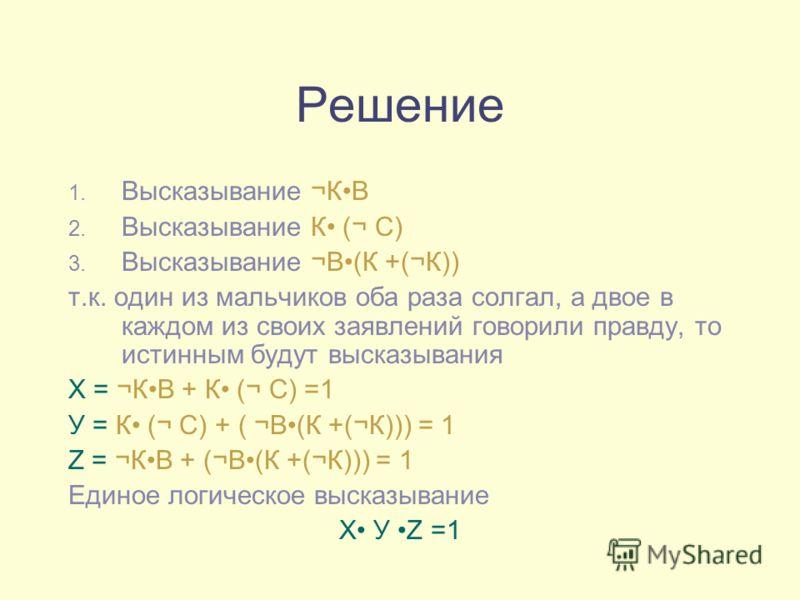 Решение 1. Высказывание ¬КВ 2. Высказывание К (¬ С) 3. Высказывание ¬В(К +(¬К)) т.к. один из мальчиков оба раза солгал, а двое в каждом из своих заявлений говорили правду, то истинным будут высказывания Х = ¬КВ + К (¬ С) =1 У = К (¬ С) + ( ¬В(К +(¬К)