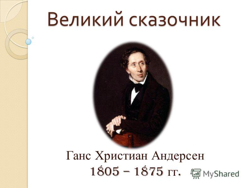 Великий сказочник Великий сказочник Ганс Христиан Андерсен 1805 – 1875 гг.