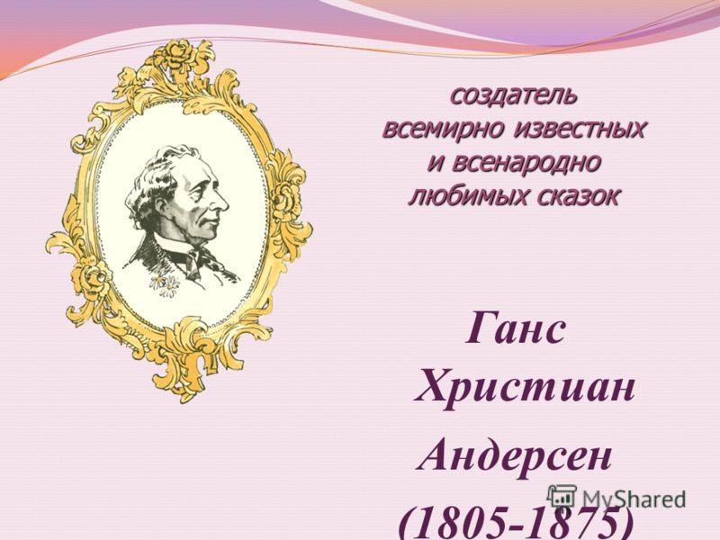 Ганс Христиан Андерсен (1805-1875) создатель всемирно известных и всенародно любимых сказок