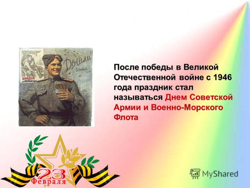 После победы в Великой Отечественной войне с 1946 года праздник стал называться Днем Советской Армии и Военно-Морского Флота