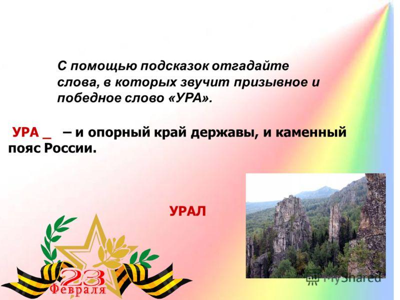 УРА _ – и опорный край державы, и каменный пояс России. УРАЛ С помощью подсказок отгадайте слова, в которых звучит призывное и победное слово «УРА».