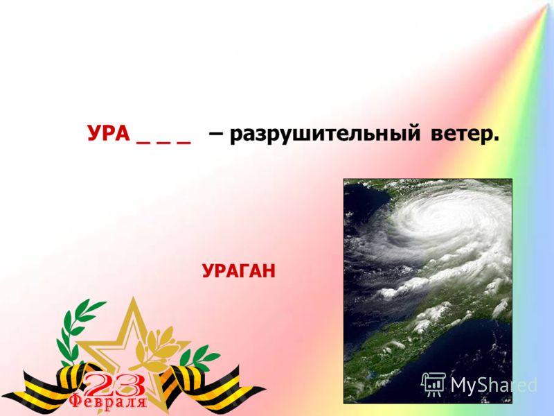 УРА _ _ _ – разрушительный ветер. УРАГАН