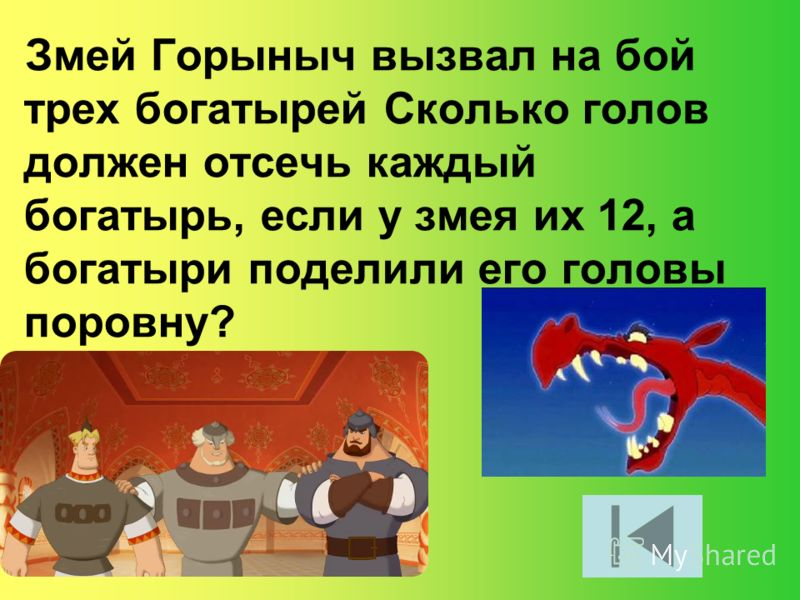 Змей Горыныч вызвал на бой трех богатырей Сколько голов должен отсечь каждый богатырь, если у змея их 12, а богатыри поделили его головы поровну?