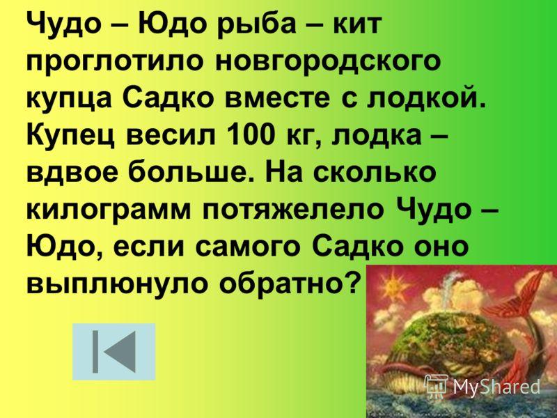Чудо – Юдо рыба – кит проглотило новгородского купца Садко вместе с лодкой. Купец весил 100 кг, лодка – вдвое больше. На сколько килограмм потяжелело Чудо – Юдо, если самого Садко оно выплюнуло обратно?
