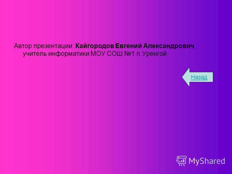 Автор презентации: Кайгородов Евгений Александрович, учитель информатики МОУ СОШ 1 п.Уренгой Назад
